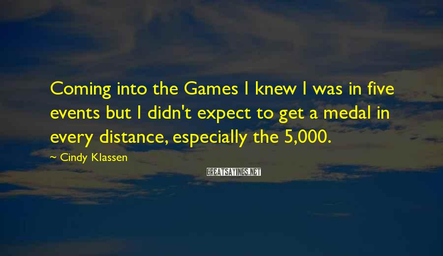 Cindy Klassen Sayings: Coming into the Games I knew I was in five events but I didn't expect