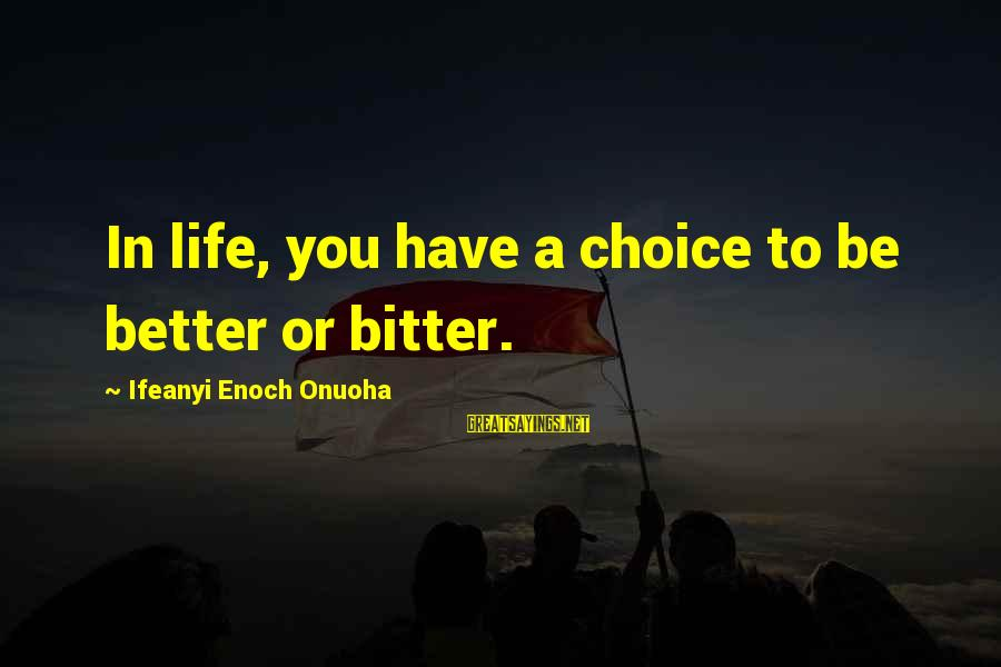 Ciphered Sayings By Ifeanyi Enoch Onuoha: In life, you have a choice to be better or bitter.
