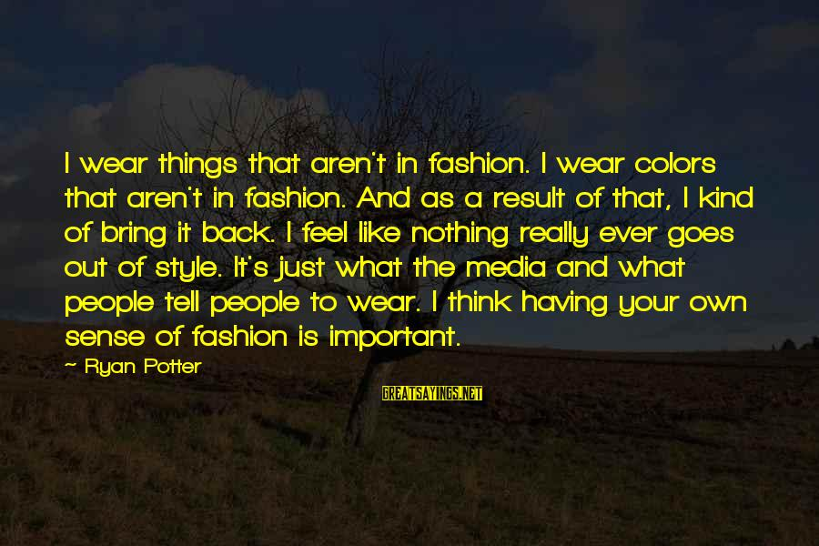 Ciphered Sayings By Ryan Potter: I wear things that aren't in fashion. I wear colors that aren't in fashion. And