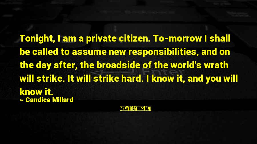 Citizen Responsibilities Sayings By Candice Millard: Tonight, I am a private citizen. To-morrow I shall be called to assume new responsibilities,
