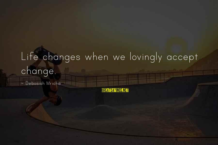 Citizen Responsibilities Sayings By Debasish Mridha: Life changes when we lovingly accept change.