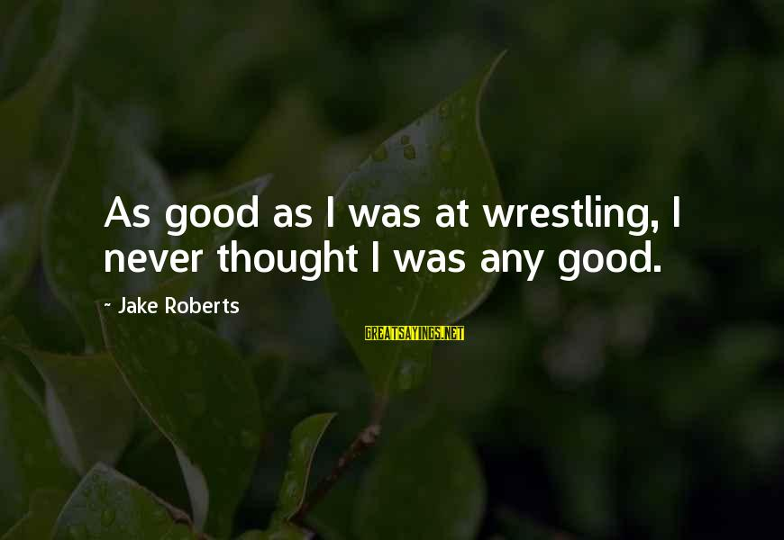 Citizen Responsibilities Sayings By Jake Roberts: As good as I was at wrestling, I never thought I was any good.