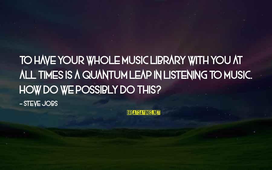 Citizen Responsibilities Sayings By Steve Jobs: To have your whole music library with you at all times is a quantum leap