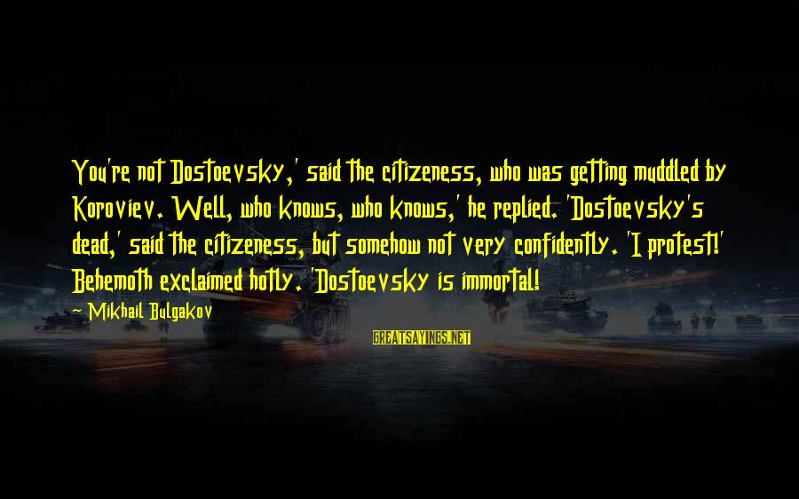 Citizeness Sayings By Mikhail Bulgakov: You're not Dostoevsky,' said the citizeness, who was getting muddled by Koroviev. Well, who knows,