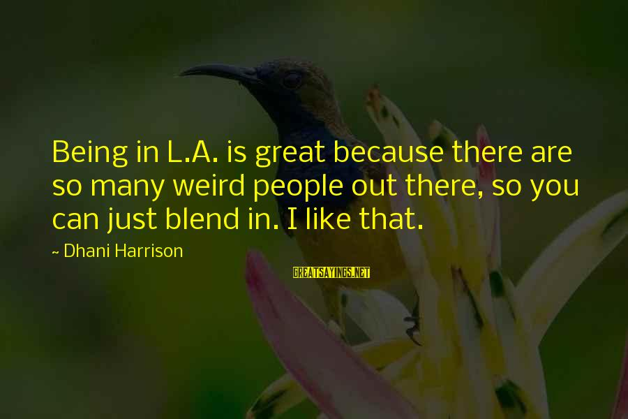 Citizens Auto Insurance Sayings By Dhani Harrison: Being in L.A. is great because there are so many weird people out there, so
