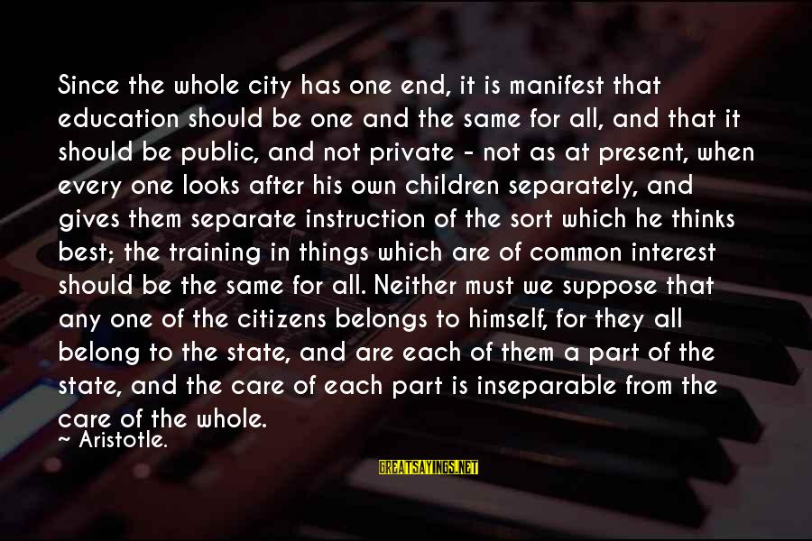 City State Sayings By Aristotle.: Since the whole city has one end, it is manifest that education should be one