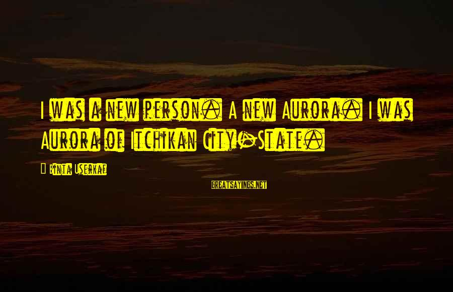 City State Sayings By Binta Userkaf: I was a new person. A new Aurora. I was Aurora of Itchikan City-State.