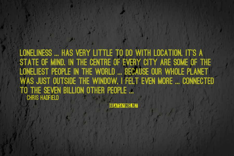 City State Sayings By Chris Hadfield: Loneliness ... has very little to do with location. It's a state of mind. In