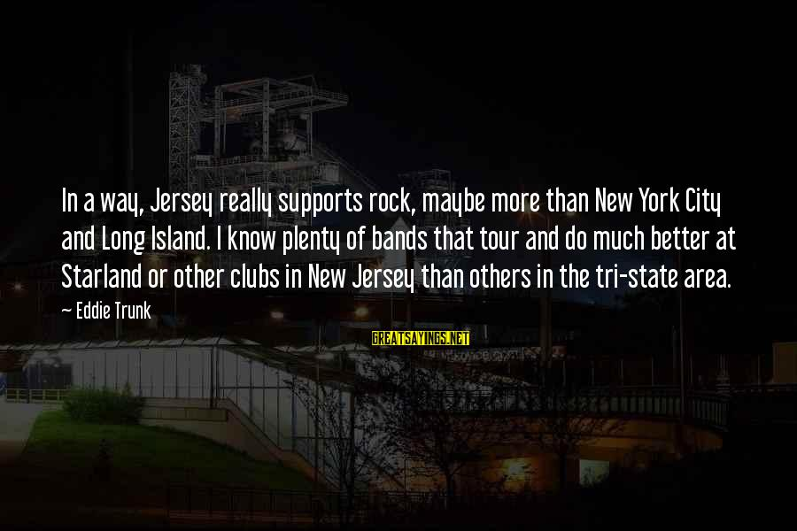 City State Sayings By Eddie Trunk: In a way, Jersey really supports rock, maybe more than New York City and Long