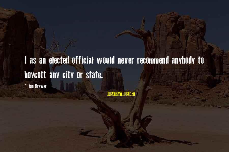 City State Sayings By Jan Brewer: I as an elected official would never recommend anybody to boycott any city or state.