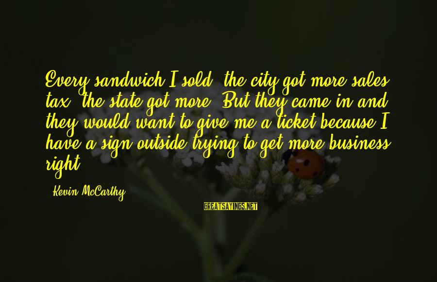 City State Sayings By Kevin McCarthy: Every sandwich I sold, the city got more sales tax, the state got more. But