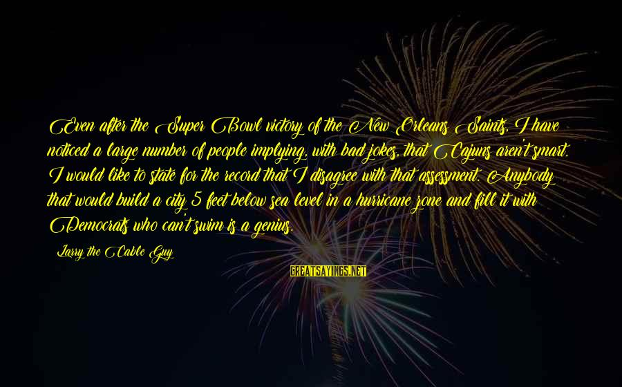 City State Sayings By Larry The Cable Guy: Even after the Super Bowl victory of the New Orleans Saints, I have noticed a