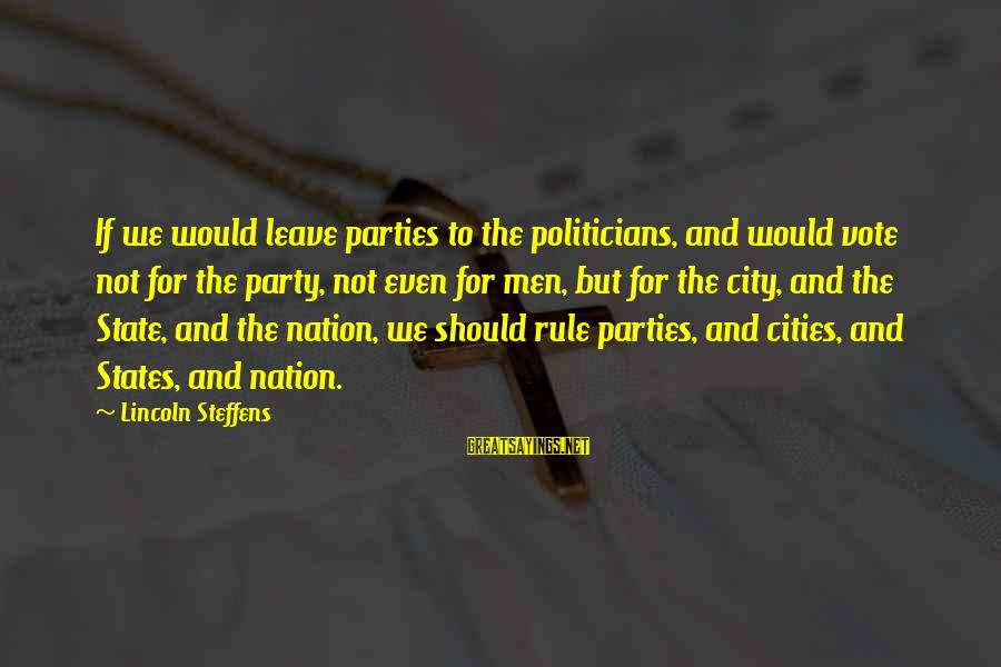 City State Sayings By Lincoln Steffens: If we would leave parties to the politicians, and would vote not for the party,