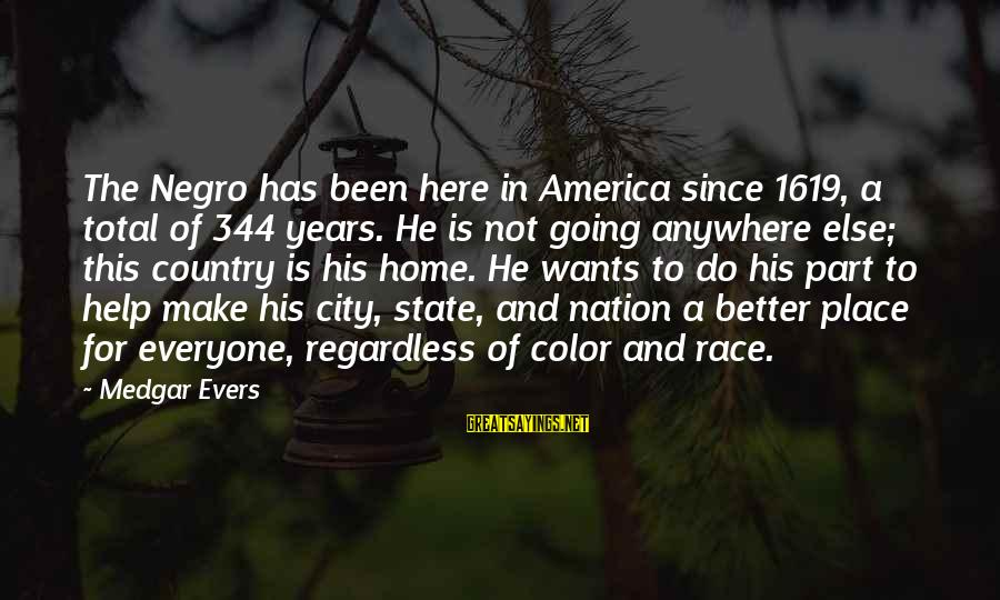 City State Sayings By Medgar Evers: The Negro has been here in America since 1619, a total of 344 years. He