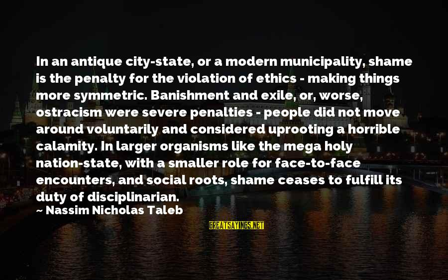 City State Sayings By Nassim Nicholas Taleb: In an antique city-state, or a modern municipality, shame is the penalty for the violation