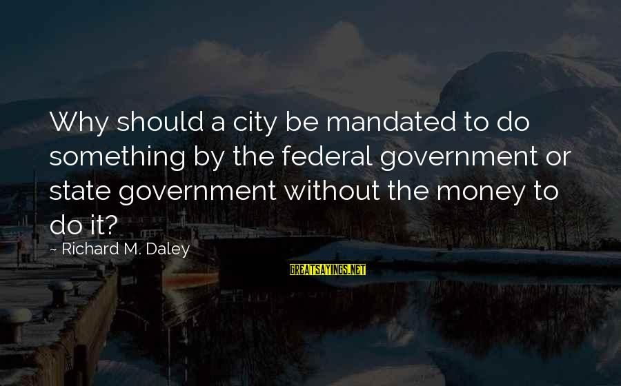 City State Sayings By Richard M. Daley: Why should a city be mandated to do something by the federal government or state