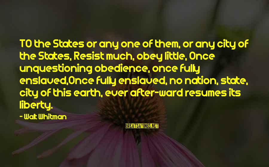 City State Sayings By Walt Whitman: TO the States or any one of them, or any city of the States, Resist