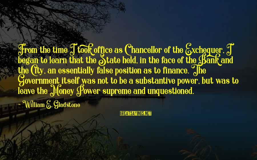 City State Sayings By William E. Gladstone: From the time I took office as Chancellor of the Exchequer, I began to learn