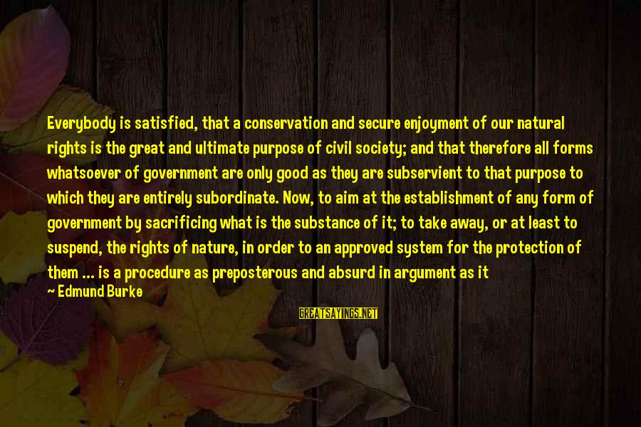 Civil Procedure Sayings By Edmund Burke: Everybody is satisfied, that a conservation and secure enjoyment of our natural rights is the