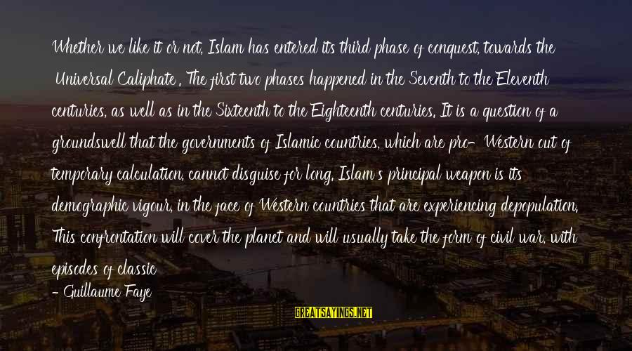 Civil War Weapon Sayings By Guillaume Faye: Whether we like it or not, Islam has entered its third phase of conquest, towards