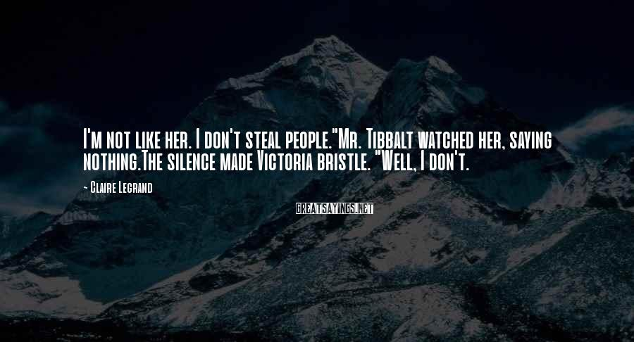 """Claire Legrand Sayings: I'm not like her. I don't steal people.""""Mr. Tibbalt watched her, saying nothing.The silence made"""
