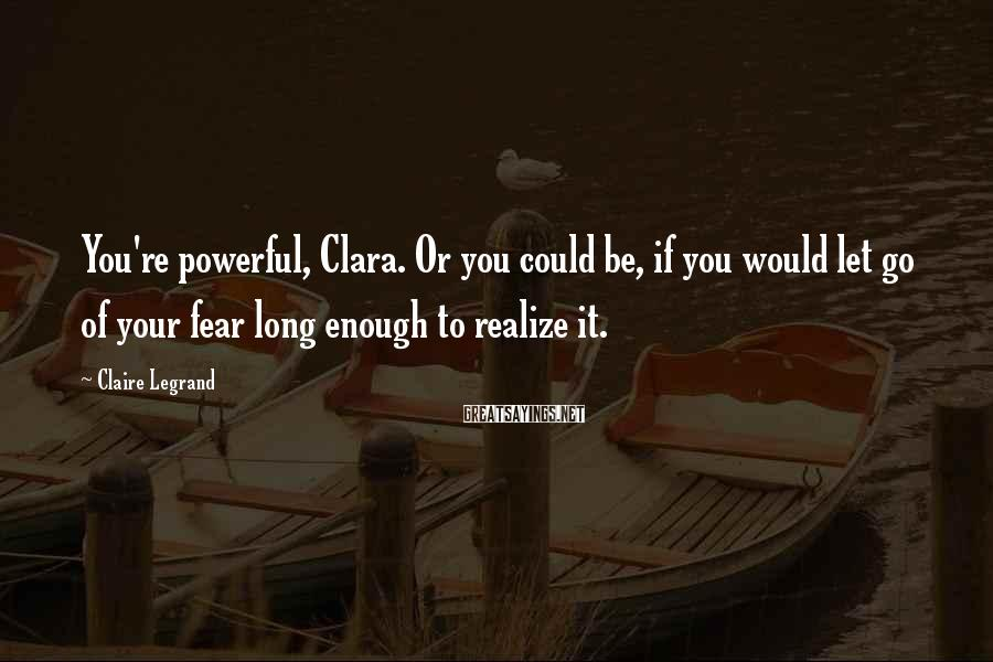 Claire Legrand Sayings: You're powerful, Clara. Or you could be, if you would let go of your fear