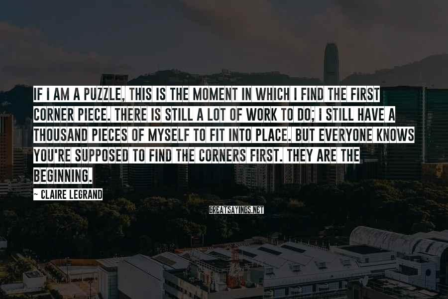 Claire Legrand Sayings: If I am a puzzle, this is the moment in which I find the first