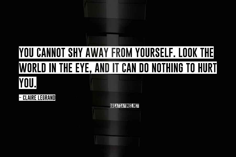 Claire Legrand Sayings: You cannot shy away from yourself. Look the world in the eye, and it can