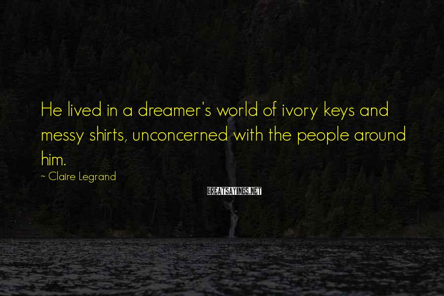 Claire Legrand Sayings: He lived in a dreamer's world of ivory keys and messy shirts, unconcerned with the