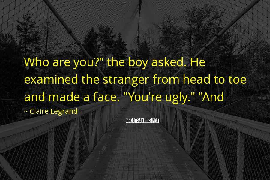 """Claire Legrand Sayings: Who are you?"""" the boy asked. He examined the stranger from head to toe and"""