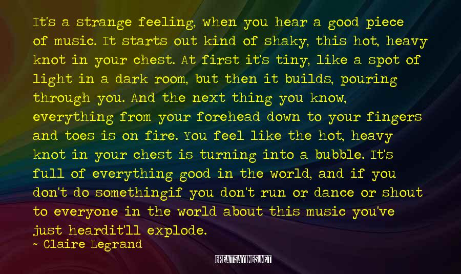Claire Legrand Sayings: It's a strange feeling, when you hear a good piece of music. It starts out