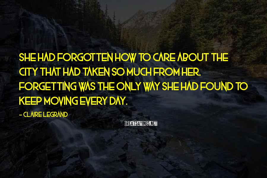 Claire Legrand Sayings: She had forgotten how to care about the city that had taken so much from