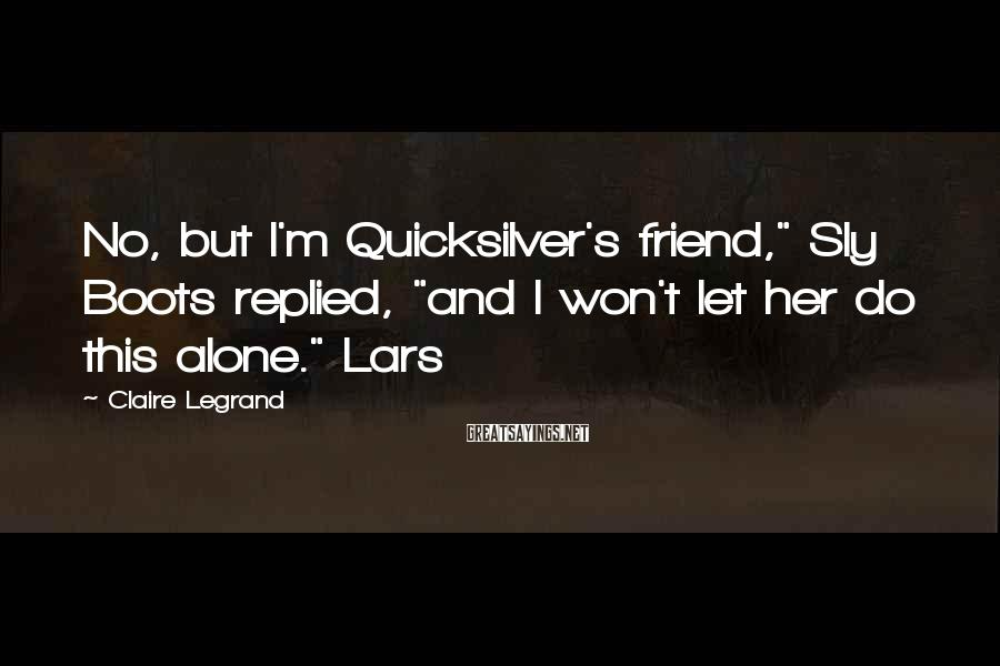 """Claire Legrand Sayings: No, but I'm Quicksilver's friend,"""" Sly Boots replied, """"and I won't let her do this"""