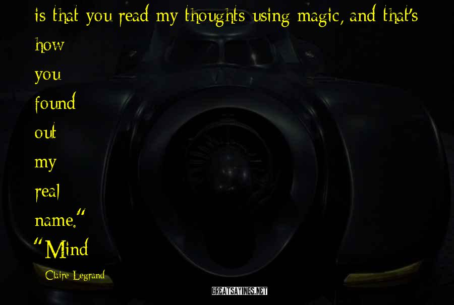Claire Legrand Sayings: is that you read my thoughts using magic, and that's how you found out my