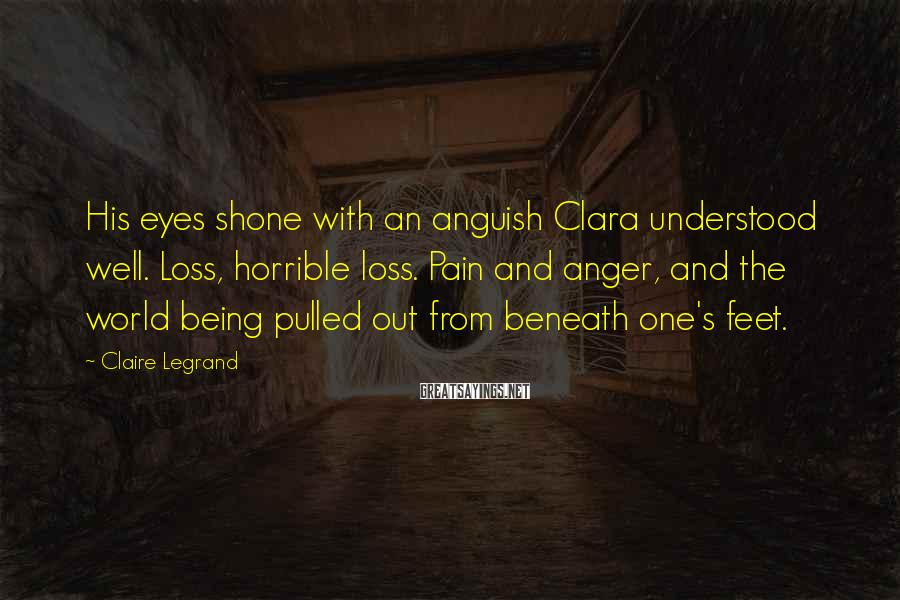 Claire Legrand Sayings: His eyes shone with an anguish Clara understood well. Loss, horrible loss. Pain and anger,