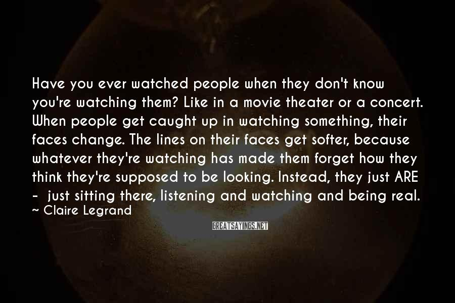 Claire Legrand Sayings: Have you ever watched people when they don't know you're watching them? Like in a