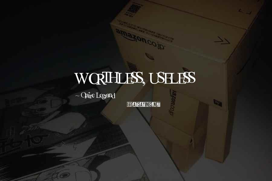 Claire Legrand Sayings: WORTHLESS, USELESS