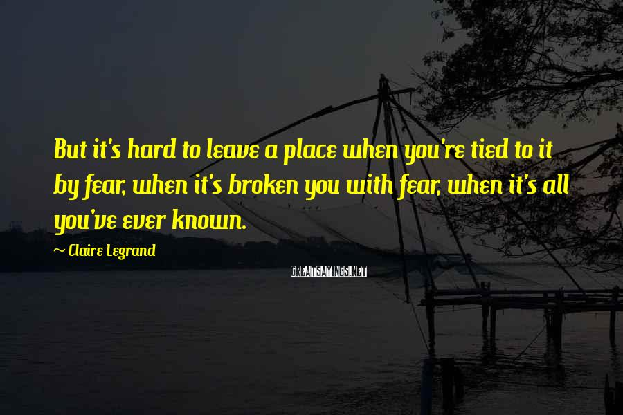 Claire Legrand Sayings: But it's hard to leave a place when you're tied to it by fear, when