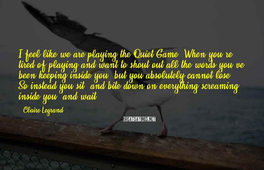 Claire Legrand Sayings: I feel like we are playing the Quiet Game. When you're tired of playing and