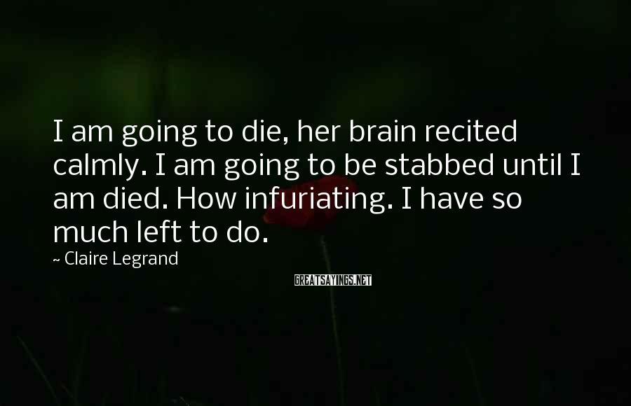 Claire Legrand Sayings: I am going to die, her brain recited calmly. I am going to be stabbed