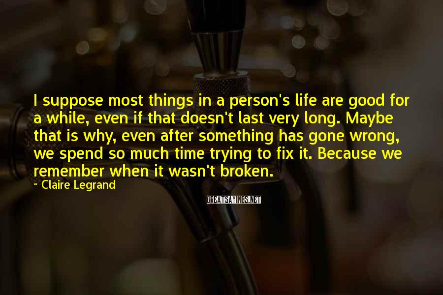 Claire Legrand Sayings: I suppose most things in a person's life are good for a while, even if