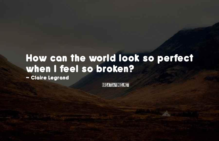 Claire Legrand Sayings: How can the world look so perfect when I feel so broken?