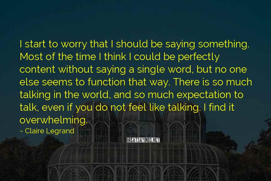 Claire Legrand Sayings: I start to worry that I should be saying something. Most of the time I