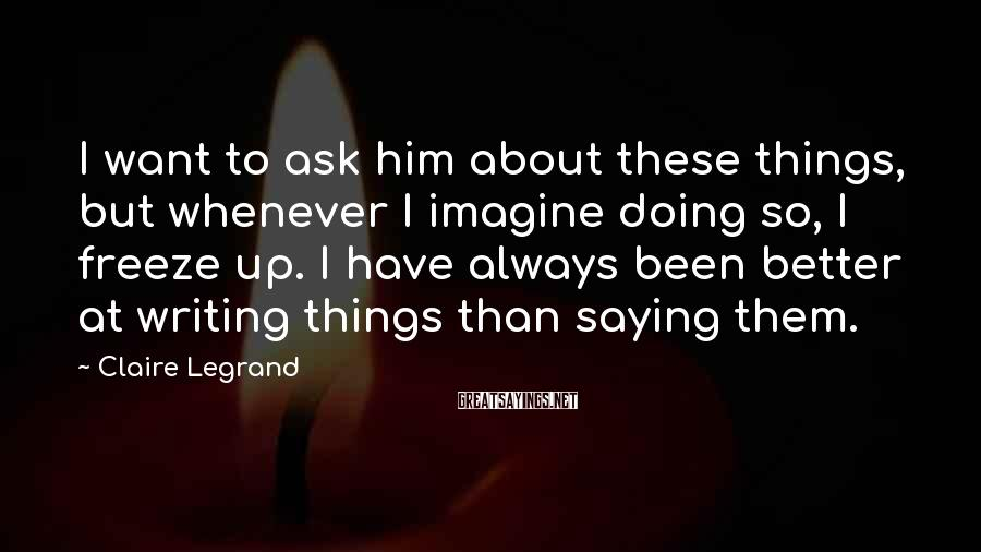Claire Legrand Sayings: I want to ask him about these things, but whenever I imagine doing so, I