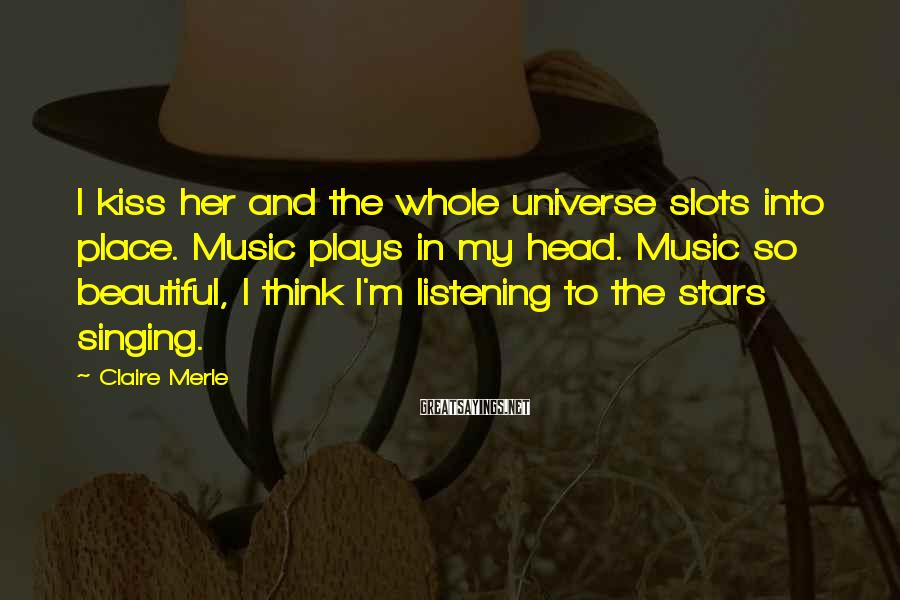 Claire Merle Sayings: I kiss her and the whole universe slots into place. Music plays in my head.