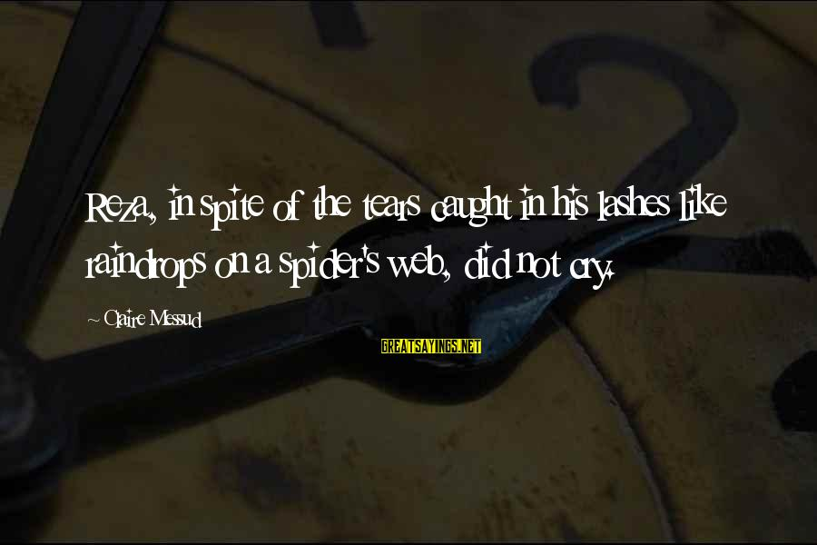 Claire Messud Sayings By Claire Messud: Reza, in spite of the tears caught in his lashes like raindrops on a spider's