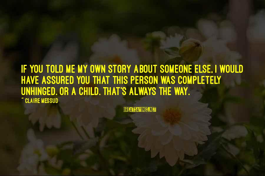 Claire Messud Sayings By Claire Messud: If you told me my own story about someone else, I would have assured you