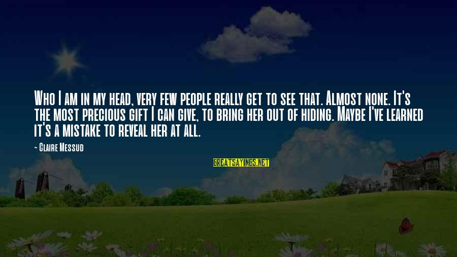 Claire Messud Sayings By Claire Messud: Who I am in my head, very few people really get to see that. Almost