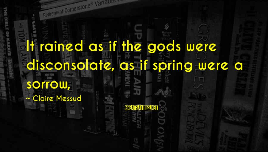 Claire Messud Sayings By Claire Messud: It rained as if the gods were disconsolate, as if spring were a sorrow,