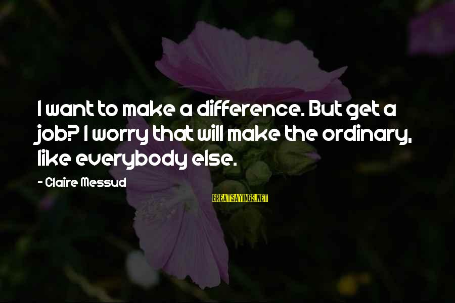 Claire Messud Sayings By Claire Messud: I want to make a difference. But get a job? I worry that will make
